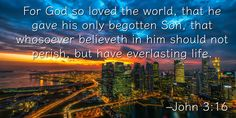 For God so loved the world, that he gave his only begotten Son, that whosoever believeth in him should not perish, but have everlasting life. –John 3:16