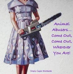 Animal abusers COME OUT!!!! GO TO JAIL FEEL THESES ANIMALS PAIN!!! I DON'T CARE ABOUT YOUR FEELINGS WITH WHAT YOU'VE DONE!!!!!!!!! YOU HVE CAUSED DEATH SO YOU DON'T NEED LOVE OR COMPASSION TOWARDS YOU!
