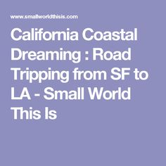 California Coastal Dreaming : Road Tripping from SF to LA - Small World This Is
