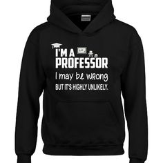 I Am A Professor I May Be Wrong But It Is Highly Unlikely  Hoodie  Available At Find A Funny Gift's Online Store:  CLICK HERE => http://ift.tt/1PB6WhG <=  #FindAFunnyGift  is a Clothing Brand and your source for the Perfect Funny Gift!  We care about Quality : We only use the latest state-of-the-art #DTG Printing Techniques over High Quality Apparel to deliver Products You LOVE To Gift or Wear!  www.findafunny.gift #gift #funnygift #clothing #cool #apparel #menswear #womenswear #t-shirt…