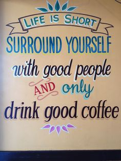 Life is short. Surround yourself with good people and only drink good coffee!