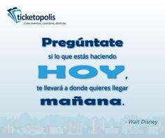 """""""Pregúntate si lo que estás haciendo hoy, te llevará a donde quieres llegar mañana."""" - Walt Disney. Utiliza desde hoy ticketopolis, y organiza tu evento exitosamente."""