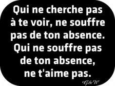 Qui ne cherche pas à te voir, ne souffre pas de ton absence. Qui ne souffre pas de ton absence, ne t'aime pas.