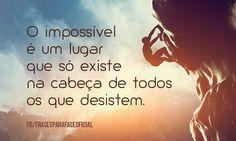 O impossível é um lugar que só existe na cabeça de todos os que desistem. (Frases para Face)