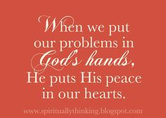 When we put our problems in God's hands, He puts His peace in our hearts.