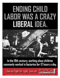 In the 19th century, working class children commonly worked in factories for 12 hours a day.  ENDING CHILD LABOR WAS A CRAZY LIBERAL IDEA.