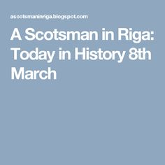A Scotsman in Riga: Today in History 8th March