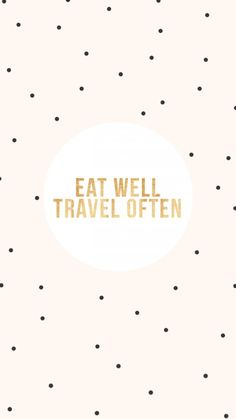 """eat well, travel often"""
