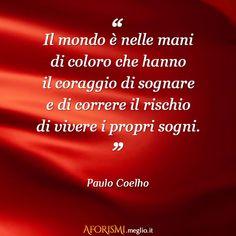 Il mondo è nelle mani di coloro che hanno il coraggio di sognare e di correre il rischio di vivere i propri sogni. (Paulo Coelho)