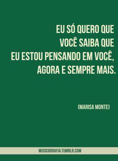 Eu só quero que você saiba, que eu estou pensando em você, agora e sempre mais. Marisa Monte