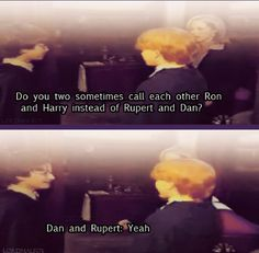 Interviewer: do you two sometimes call each other Ron and Harry instead of Rupert and Dan?  Both: Yeah.