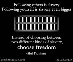 Following others is slavery. Following yourself is slavery even bigger. Instead of choosing between two different kinds of slavery, choose freedom. ~ Shri Prashant  #ShriPrashant #Advait #following #slavery #freedom #awareness  Read at:- prashantadvait.com Watch at:- www.youtube.com/c/ShriPrashant Website:- www.advait.org.in Facebook:- www.facebook.com/prashant.advait LinkedIn:- www.linkedin.com/in/prashantadvait Twitter:- https://twitter.com/Prashant_Advait