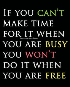 If you can't make time for it (Big audacious goals) when you are busy, you won't do it when you are free. #lifelikethat