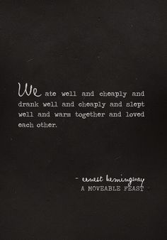"""""""We ate well and cheaply and drank well and cheaply and slept and warm together and loved each other."""" - ernest hemmingway"""