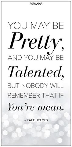 You May Be Pretty, And You May Be Talented, But Nobody Will Remember That If You're Mean - Katie Holmes