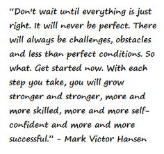"""Don't wait until everything is just right. It will never be perfect. There will always be challenges, obstacles and less than perfect conditions. So what. Get started now. With each step you take, you will grow stronger and stronger, more and more skilled, more and more self-confident and more and more successful."" - Mark Victor Hansen"