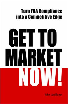 Get to Market Now! Turn FDA Compliance into a Competitive Edge, by John Avellanet