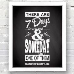 There are 7 days in a week & 'someday' isn't one of them... Start today!  incomewithwill.com/7steps