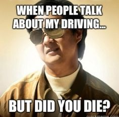 When people talk about my driving But did you die   Mr Chow meme