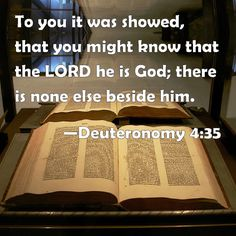 Deuteronomy 4:35 To you it was showed, that you might know that the LORD he is God; there is none else beside him.
