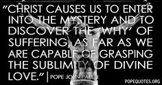 """Christ causes us to enter into the mystery and to discover the ""why"" of suffering, as far as we are capable of grasping the sublimity of divine love.""  – Pope John Paul II  http://www.popequotes.org/"