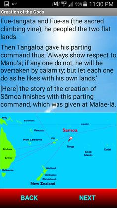 This is the Creation story of the Polynesian people of Samoa. It includes the creation of Earth and Men, the Nine Heavens, and the Gods of Samoan mythology.  Where is Samoa? Samoa is a sovereign island state in Polynesia, in the South Pacific Ocean. It became independent from New Zealand in 1962, and was admitted to the United Nations in 1976. The two main islands of Samoa are Upolu and Savai'i, one of the biggest islands in Polynesia.