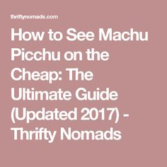 How to See Machu Picchu on the Cheap: The Ultimate Guide (Updated 2017) - Thrifty Nomads