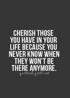 Cherish Those You Have In Your Life Because You Never Know When They Won't Be There Anymore.