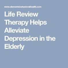 Life Review Therapy Helps Alleviate Depression in the Elderly