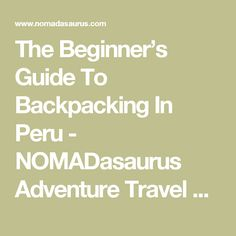 The Beginner's Guide To Backpacking In Peru - NOMADasaurus Adventure Travel Blog