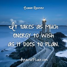 Quote: It takes as much energy to wish as it does to plan. -Eleanor Roosevelt. www.HealthyPlace.com