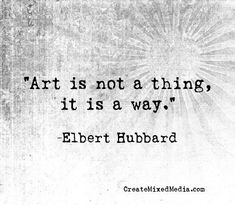 """""""Art is not a thing, it is a way."""" -Elbert Hubbard. Exactly."""