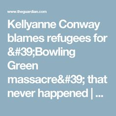 Kellyanne Conway blames refugees for 'Bowling Green massacre' that never happened | US news | The Guardian