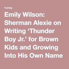 Emily Wilson: Sherman Alexie on Writing 'Thunder Boy Jr.' for Brown Kids and Growing Into His Own Name - Interview - Truthdig