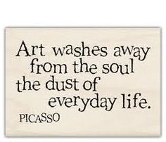 Art washes away from the soul the dust of everyday life. ~ Picasso