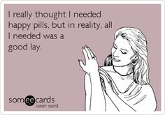 I really thought I needed happy pills, but in reality, all I needed was a good lay.