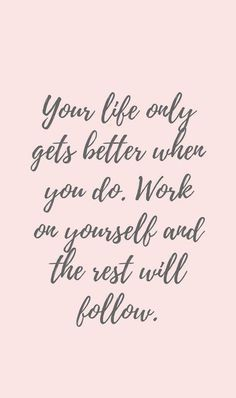 """Your life only gets better when you do. Work on yourself and the rest will follow."""
