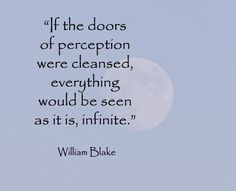 If the doors of perception were cleansed, everything would be seen as it is, infinite. - William Blake -