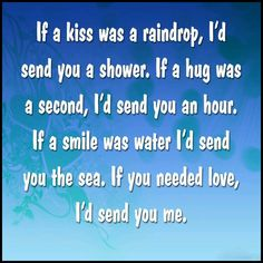If a kiss was a raindrop, Id send you a shower. If a hug was a second, Id send you an hour. If a smile was water Id send you the sea. If you needed love, Id send you me. Cute Love Quotes, Great Quotes, Quotes To Live By, Me Quotes, Inspirational Quotes, Motivational, Kissing You Quotes, Need Love, My Love