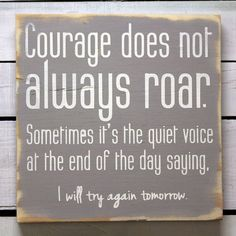 "Courage does not always roar. Sometimes, it's the quiet voice at the end of the day saying ""I will try again tomorrow."" ★"