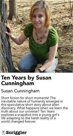 Ten Years by Susan Cunningham by Susan Cunningham https://scriggler.com/detailPost/story/41261 Short fiction for short moments! The inevitable nature of humanity emerges in this speculative short story about alien discovery. What happens when we learn the truth about our universe? Ten Years explores a snapshot into a young girl's life adapting to the harsh reality of a world changed forever.