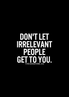 don't let irrelevant people get to you.
