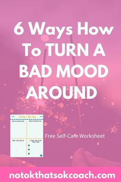 6 Ways to Turn a Bad Mood Around and creating an environment of self care and adjusting your mindset  Free downloadable self care worksheet  click to view and pin for later