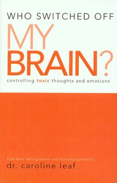 Dr. Caroline Leaf who switched off my brain?-Seriously this book/video could change your life! AMAZING!
