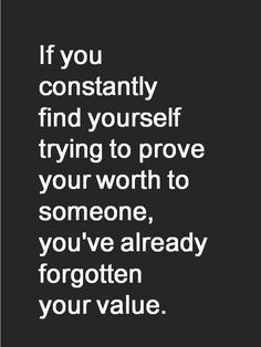 If you constantly find yourself trying to prove your worth to someone, you've already forgotten your value.