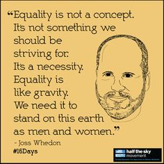 """""""Equality is not a concept. It's not something we should be striving for. It's a necessity. Equality is like gravity. we need it to stand on this earth as men and women.""""  -Joss Whedon #16Days"""