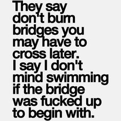 They say don't burn bridges you may have to cross later. I say I don't mind swimming if the bridge was fucked-up to begin with.