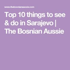 Top 10 things to see & do in Sarajevo | The Bosnian Aussie