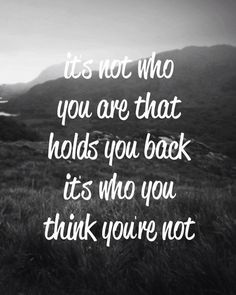 It's not who you are that holds you back; it's who you think you're not.