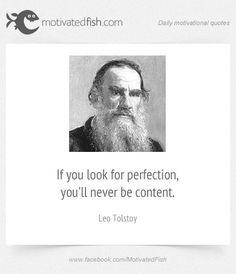 If you look for perfection, you'll never be content. (Leo Tolstoy)